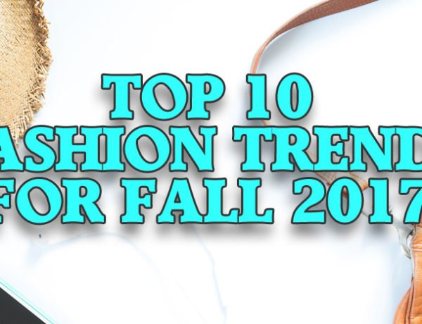 Top 10 Fashion Trends for Fall 2017